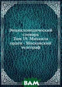 Энциклопедический словарь. Том 19. Михаила орден - Московский телеграф