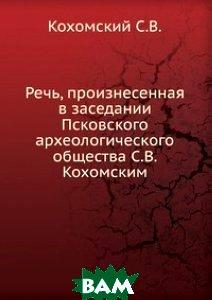 Речь, произнесенная в заседании Псковского археологического общества С. В. Кохомским