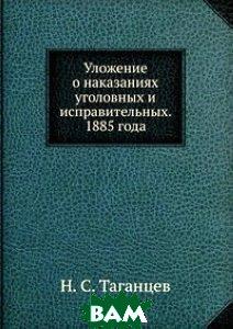 Уложение о наказаниях уголовных и исправительных. 1885 года