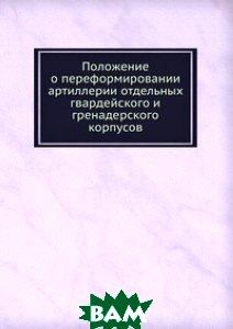 Положение о переформировании артиллерии отдельных гвардейского и гренадерского корпусов