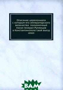 Описание церемониала с которым его императорского величества полномочный посол генерал Румянцов в Константинополе свой въезд имел