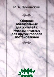 Сборник обязательных для жителей г. Москвы и частью для других городов постановлений