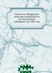 Смета на губернские земские потребности по Калужской губернии. на 1901 год