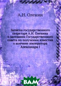 Записка государственного секретаря А. Н. Оленина о заседании Государственного совета по получении известия о кончине императора Александра I