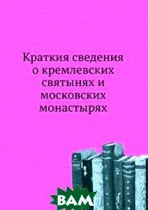 Краткия сведения о кремлевских святынях и московских монастырях