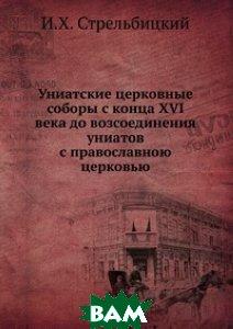 Униатские церковные соборы с конца XVI века до возсоединения униатов с православною церковью