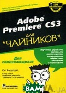 Adobe Premiere CS3 для `чайников`  Кит Андердал  купить