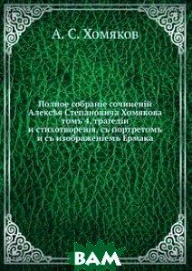 Полное собрание сочинений Алексея Степановича Хомякова, т. 4. трагедии и стихотворения, с портретом и с изображением Ермака