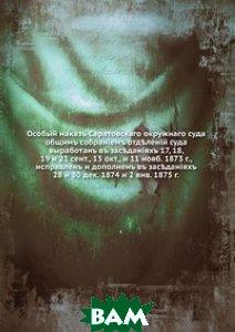 Особый наказ Саратовского окружного суда. общим собранием отделений суда выработан в заседаниях 17, 18, 19 и 21 сент., 13 окт., и 11 нояб. 1873 г., исправлен и дополнен в заседаниях 28 и 30 дек. 1874