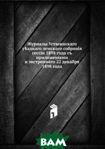 Журналы Устюжнскаго у?зднаго земскаго собран i я. сесс i и 1898 года съ приложен i ями и экстреннаго 22 декабря 1898 года
