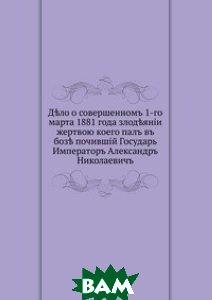 Дело о совершенном 1-го марта 1881 года злодеянии. жертвою коего пал в бозе почивший Государь Император Александр Николаевич