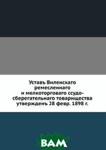 Устав Виленского ремесленного и мелкоторгового ссудо-сберегательного товарищества. утвержден 28 февр. 1898 г.