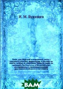 Лоция, или Морской путеводитель, ч. 1. содержит описание форватеров и входов в порты, заливы на Азовском Черном море, в проливах Воспорском и Византийском находящихся, с присовокуплением рассуждения