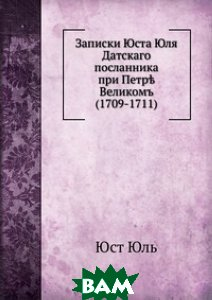 Записки Юста Юля. Датского посланника при Петре Великом (1709-1711)