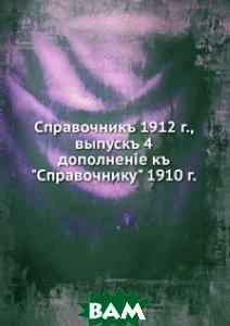Справочникъ 1912 г., выпускъ 4. дополнен i е къ Справочнику 1910 г.