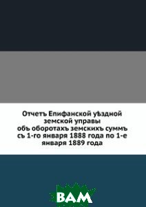 Отчетъ Епифанской у?здной земской управы. объ оборотахъ земскихъ суммъ съ 1-го января 1888 года по 1-е января 1889 года