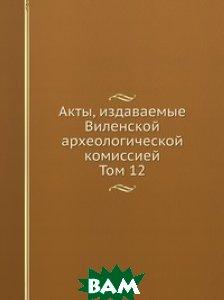 Акты, издаваемые Виленской археологической комиссией. Том 12