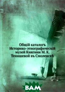 Общий каталог. Историко-этнографический музей княгини М. К. Тенишевой в Смоленске