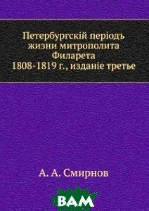 Петербургский период жизни митрополита Филарета. 1808-1819 г., издание третье