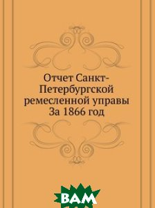 Отчет Санкт-Петербургской ремесленной управы. За 1866 год