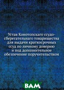 Устав Конотопскаго ссудо-сберегательнаго товарищества. для выдачи краткосрочных ссуд по личному доверию и под дополнительное обезпечение поручительством