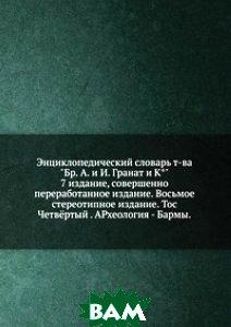 Энциклопедический словарь т-ва Бр. А. и И. Гранат и К . 7 издание, совершенно переработанное издание. Восьмое стереотипное издание. Тос Четвёртый . АРхеология - Бармы.