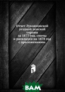 Отчет Лукояновской уездной земской управы. за 1877 год. сметы и раскладки на 1878 год с приложениями.