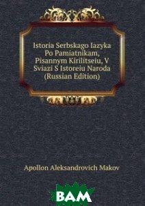 Istoria Serbskago Iazyka Po Pamiatnikam, Pisannym Kirilitseiu, V Sviazi S Istoreiu Naroda (Russian Edition)