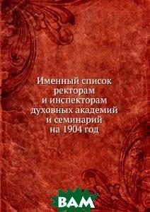 Именный список. ректорам и инспекторам духовных академий и семинарий на 1904 год