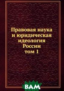 Правовая наука и юридическая идеология России. том 1