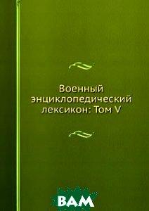 Военный энциклопедический лексикон: Том V.