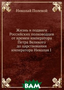 Жизнь и подвиги Российских полководцев от времен императора Петра Великого до царствования императора Николая I