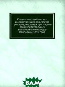 Копии с высочайших его императорскаго величества приказов, отданных при пароле его императорскому высочеству Александру Павловичу. 1796 года