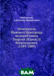 Основатель Нижнего Новгорода великий князь Георгий (Юрий) II Всеволодович. (1189-1889)