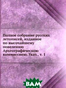 Полное собрание русских летописей, изданное по высочайшему повелению Археографическою коммиссиею. Указ., т. 1
