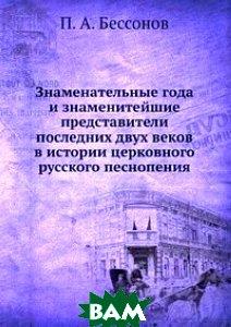 Знаменательные года и знаменитейшие представители последних двух веков в истории церковного русского песнопения