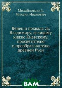 Венец и похвала св. Владимиру, великому князю Киевскому, просветителю и преобразователю древней Руси