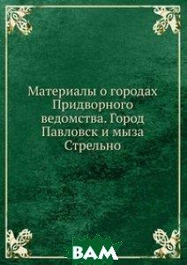 Материалы о городах Придворного ведомства. Город Павловск и мыза Стрельно