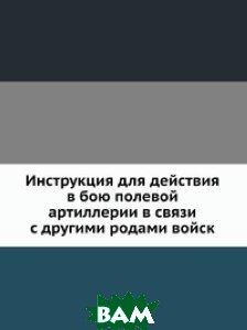 Инструкция для действия в бою полевой артиллерии в связи с другими родами войск