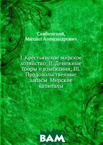 I. Крестьянское мирское хозяйство; II. Денежные сборы и взыскания; III. Продовольственные запасы Мирские капиталы