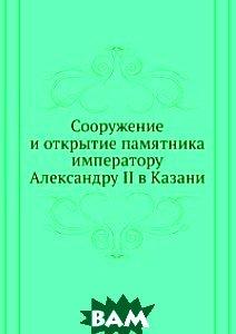 Сооружение и открытие памятника императору Александру II в Казани