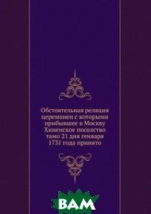 Обстоятельная реляция церемонеи с которыми прибывшее в Москву Хинеиское посолство тамо 21 дня генваря 1731 года принято