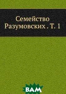 Семейство Разумовских . Т. 1