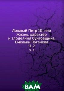 Ложный Петр III, или Жизнь, характер и злодеяния бунтовщика, Емельки Пугачева