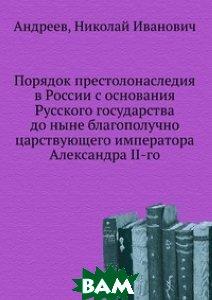 Порядок престолонаследия в России с основания Русского государства до ныне благополучно царствующего императора Александра II-го