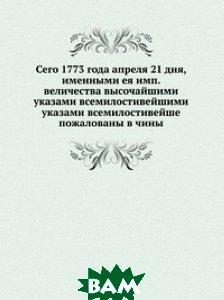 Сего 1773 года апреля 21 дня, именными ея имп. величества высочайшими указами всемилостивейшими указами всемилостивейше пожалованы в чины