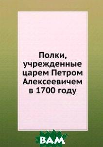 Полки, учрежденные царем Петром Алексеевичем в 1700 году