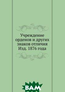 Учреждение орденов и других знаков отличия Изд. 1876 года
