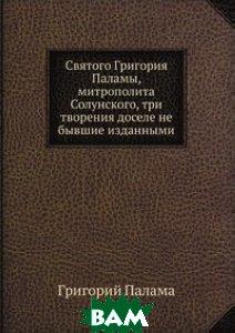 Святого Григория Паламы, митрополита Солунского, три творения доселе не бывшие изданными