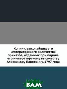 Копии с высочайших его императорского величества приказов, отданных при пароле его императорскому высочеству Александру Павловичу, 1797 года